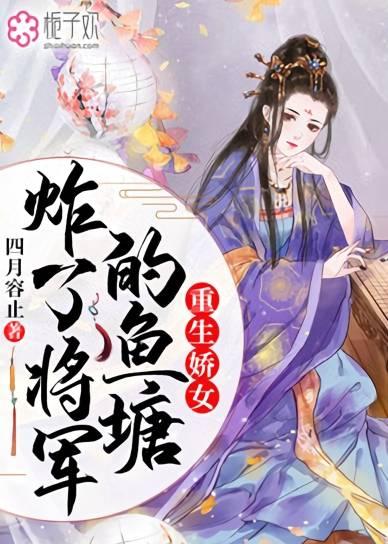 亚洲色情重生娇女炸了将军的鱼塘小说 楚蓉儿宋以衡在线阅读