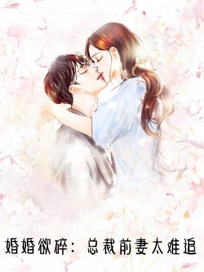 [(破镜重圆)]小说免费-婚婚欲碎总裁前妻太难追小说全集
