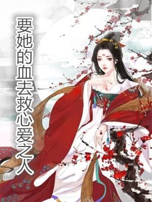 《要她的血去救心爱之人》完整@全文免费阅读