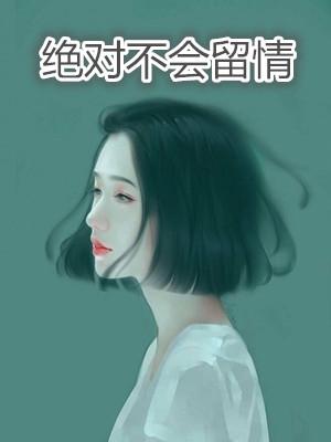 《绝对不会留情》[绝对不会留情顾朝颜周怀瑾本]小说全部章节目录