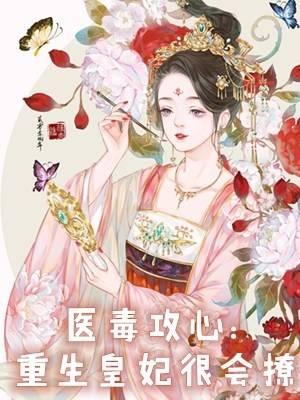 经典的医毒攻心:重生皇妃很会撩小说免费阅读完整版