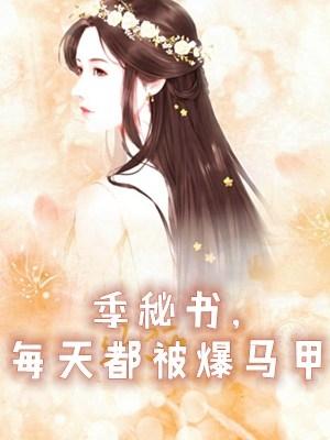 (完本)季薇宋铭小说 季秘书每天都被爆马甲无广告阅读