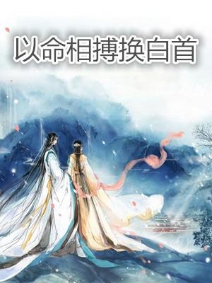 新上小说《以命相搏换白首》免费全文阅读