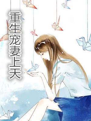 重生宠妻上天((重生宠妻上天精彩))小说免费阅读-作者 高冷喵子小说阅读