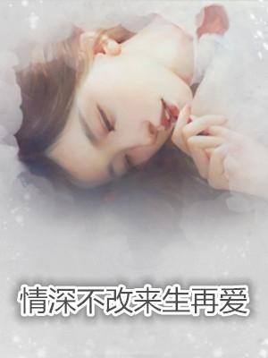 情深不改来生再爱结局是什么-十七小爷写的最新小说
