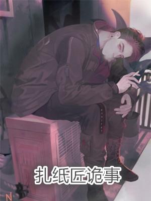 李缘柳悦芸扎纸匠诡事小说全集完本在线阅读地址