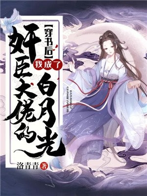 穿书后我成了奸臣大佬的白月光作者洛青青最新章节列表by洛青青