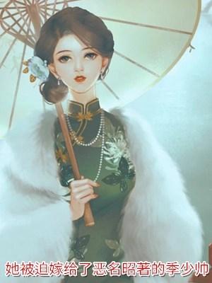 她被迫嫁给了恶名昭著的季少帅