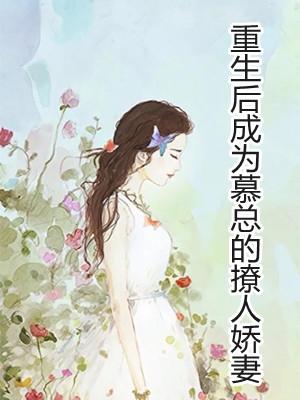 (小说乔伊人慕云川)《重生后成为慕总的撩人娇妻》小说免费阅读